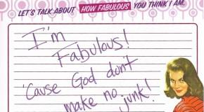 I'm Fabulous! 'Cause God don't make no junk!